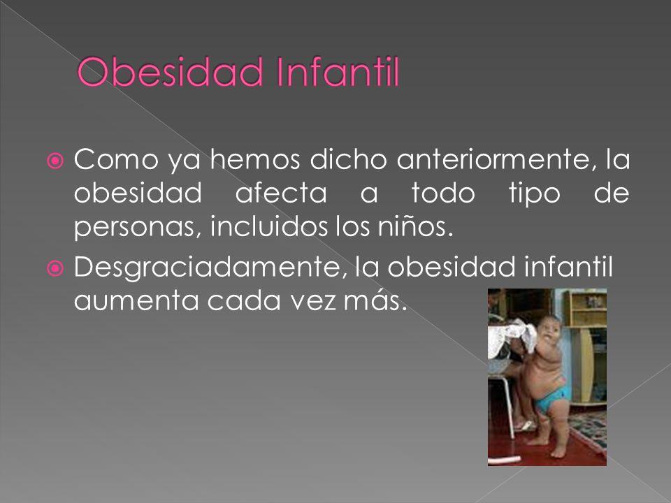 Obesidad Infantil Como ya hemos dicho anteriormente, la obesidad afecta a todo tipo de personas, incluidos los niños.