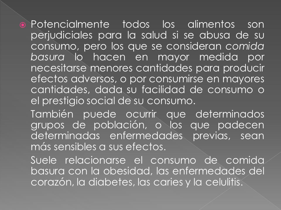 Potencialmente todos los alimentos son perjudiciales para la salud si se abusa de su consumo, pero los que se consideran comida basura lo hacen en mayor medida por necesitarse menores cantidades para producir efectos adversos, o por consumirse en mayores cantidades, dada su facilidad de consumo o el prestigio social de su consumo.