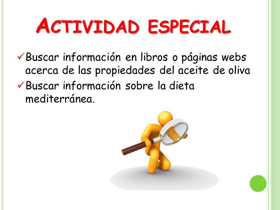 Actividad especial Buscar información en libros o páginas webs acerca de las propiedades del aceite de oliva.
