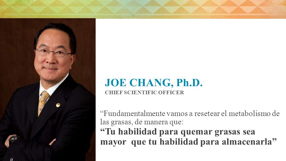 JOE CHANG, Ph.D. CHIEF SCIENTIFIC OFFICER. Fundamentalmente vamos a resetear el metabolismo de las grasas, de manera que: