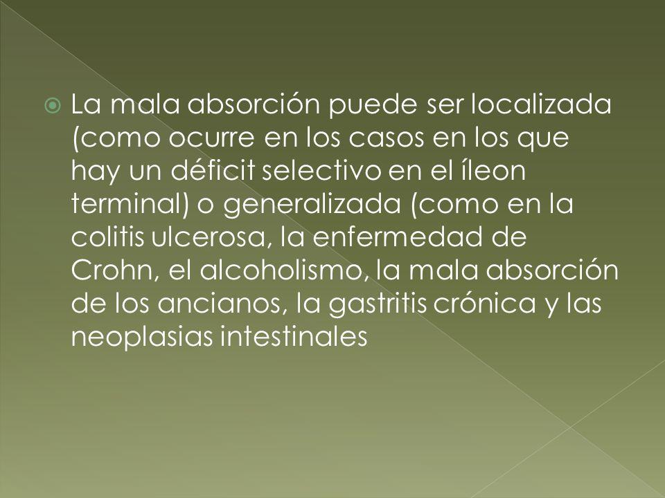 La mala absorción puede ser localizada (como ocurre en los casos en los que hay un déficit selectivo en el íleon terminal) o generalizada (como en la colitis ulcerosa, la enfermedad de Crohn, el alcoholismo, la mala absorción de los ancianos, la gastritis crónica y las neoplasias intestinales