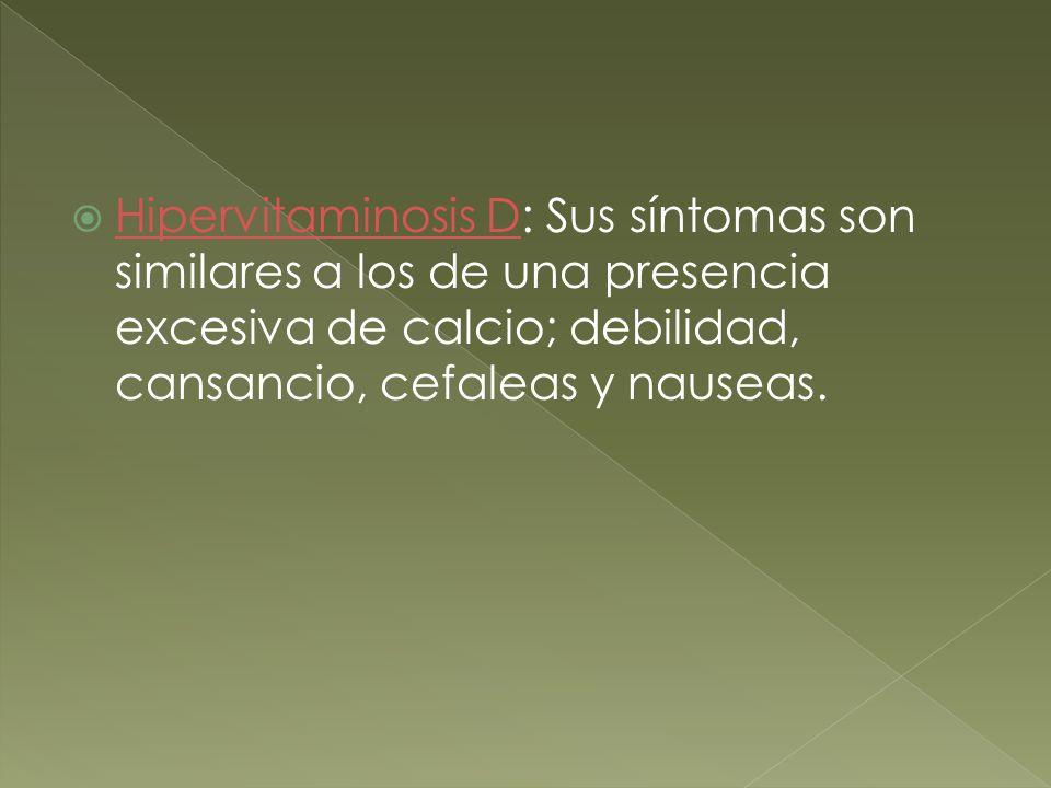 Hipervitaminosis D: Sus síntomas son similares a los de una presencia excesiva de calcio; debilidad, cansancio, cefaleas y nauseas.