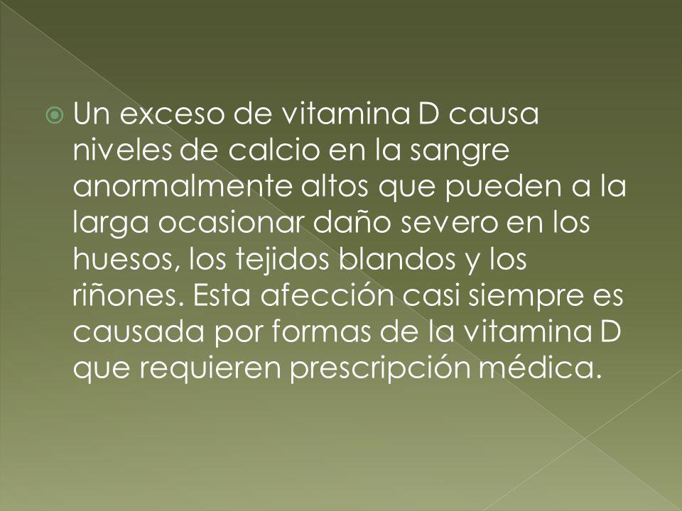 Un exceso de vitamina D causa niveles de calcio en la sangre anormalmente altos que pueden a la larga ocasionar daño severo en los huesos, los tejidos blandos y los riñones.