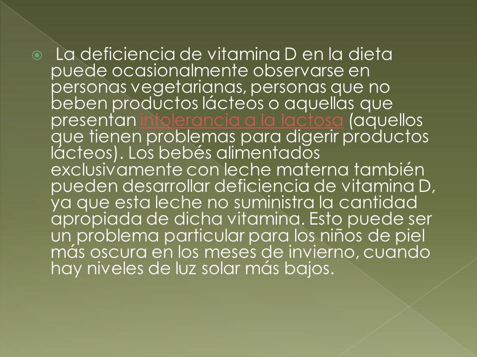 La deficiencia de vitamina D en la dieta puede ocasionalmente observarse en personas vegetarianas, personas que no beben productos lácteos o aquellas que presentan intolerancia a la lactosa (aquellos que tienen problemas para digerir productos lácteos).