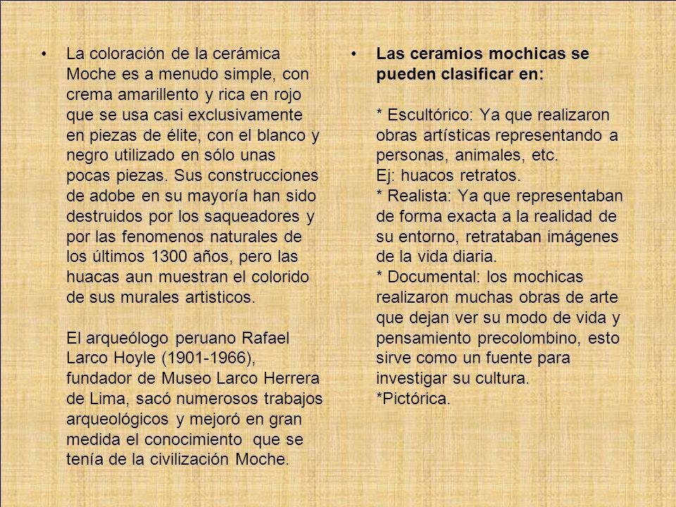 La coloración de la cerámica Moche es a menudo simple, con crema amarillento y rica en rojo que se usa casi exclusivamente en piezas de élite, con el blanco y negro utilizado en sólo unas pocas piezas. Sus construcciones de adobe en su mayoría han sido destruidos por los saqueadores y por las fenomenos naturales de los últimos 1300 años, pero las huacas aun muestran el colorido de sus murales artisticos. El arqueólogo peruano Rafael Larco Hoyle (1901-1966), fundador de Museo Larco Herrera de Lima, sacó numerosos trabajos arqueológicos y mejoró en gran medida el conocimiento que se tenía de la civilización Moche.