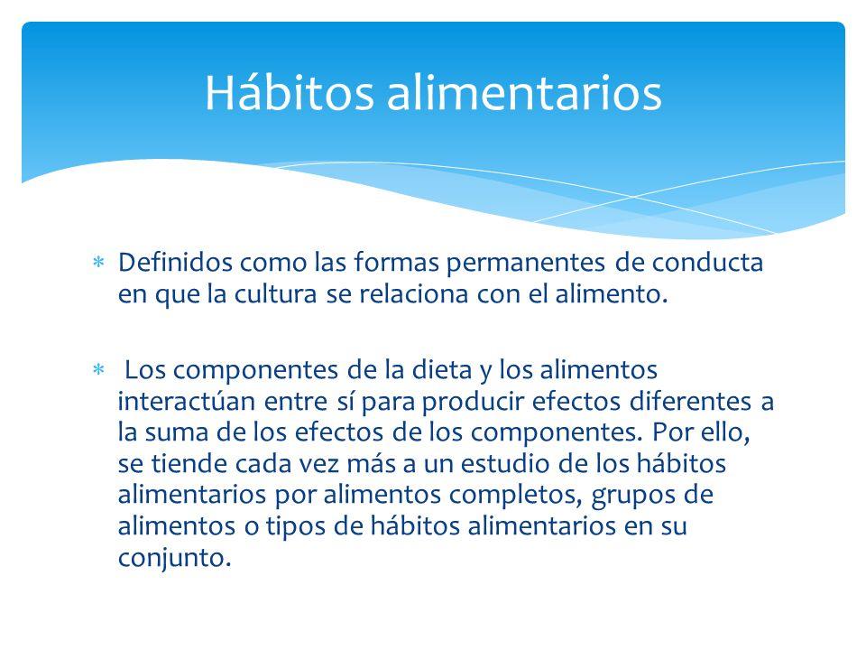 Hábitos alimentarios Definidos como las formas permanentes de conducta en que la cultura se relaciona con el alimento.