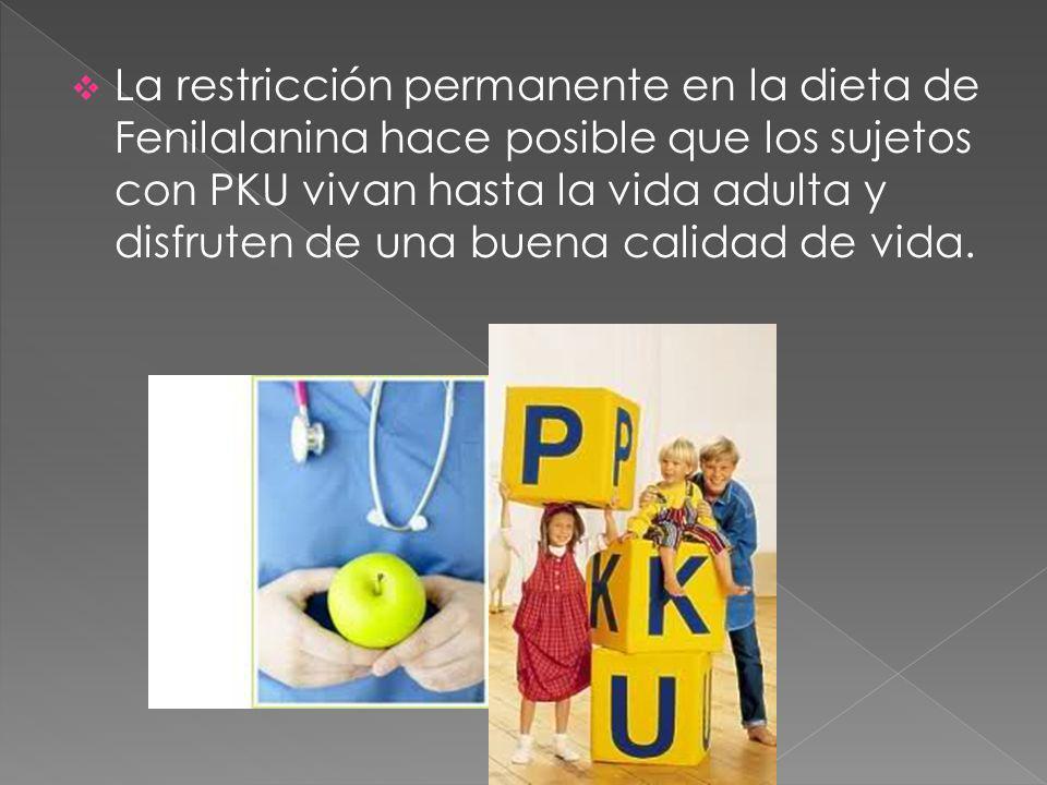 La restricción permanente en la dieta de Fenilalanina hace posible que los sujetos con PKU vivan hasta la vida adulta y disfruten de una buena calidad de vida.