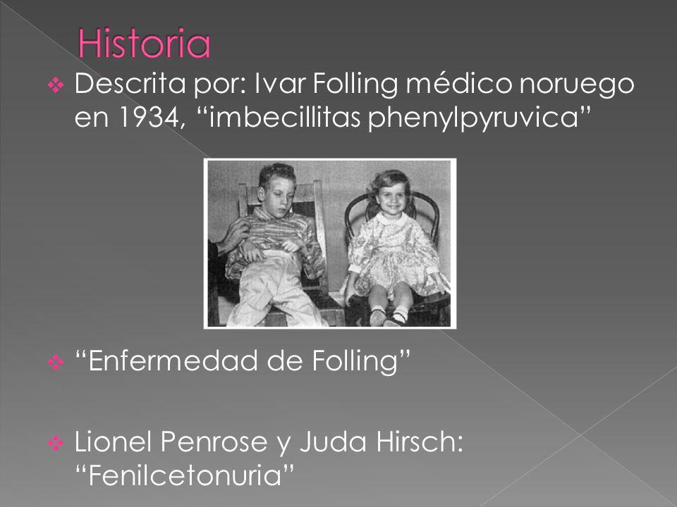 Historia Descrita por: Ivar Folling médico noruego en 1934, imbecillitas phenylpyruvica Enfermedad de Folling