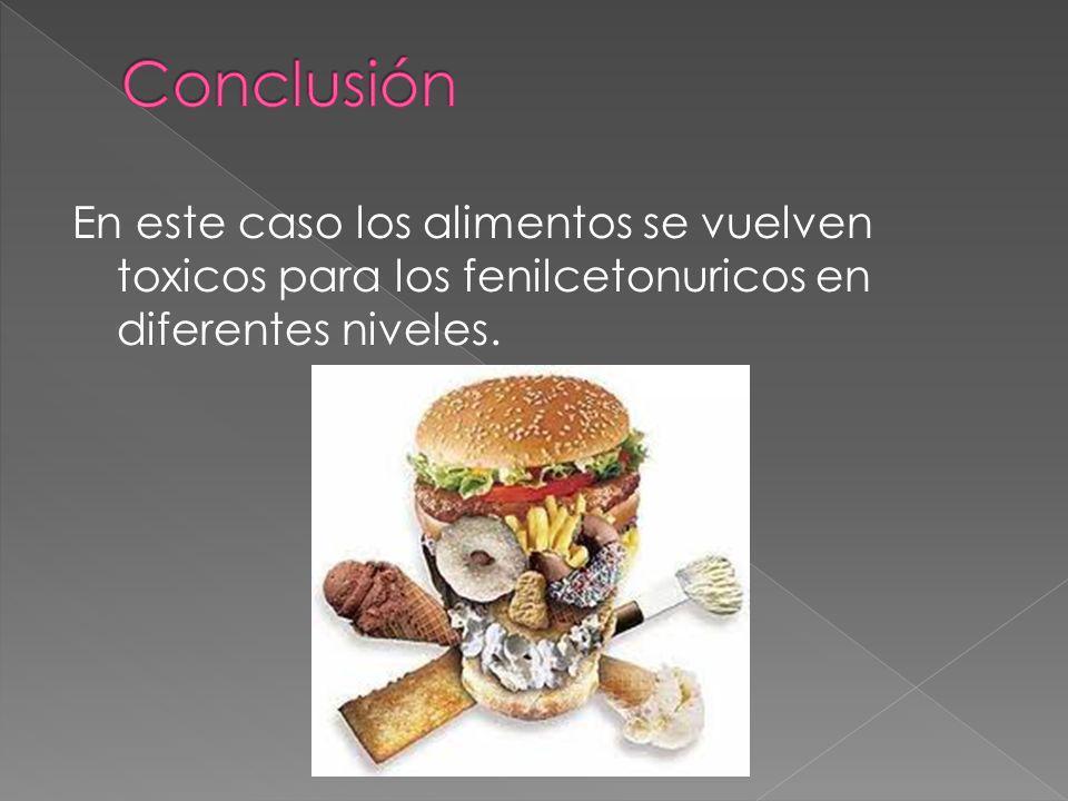 Conclusión En este caso los alimentos se vuelven toxicos para los fenilcetonuricos en diferentes niveles.