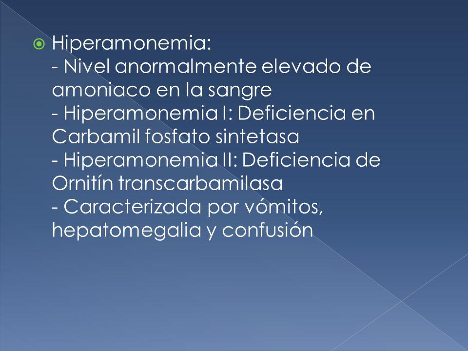 Hiperamonemia: - Nivel anormalmente elevado de amoniaco en la sangre - Hiperamonemia I: Deficiencia en Carbamil fosfato sintetasa - Hiperamonemia II: Deficiencia de Ornitín transcarbamilasa - Caracterizada por vómitos, hepatomegalia y confusión