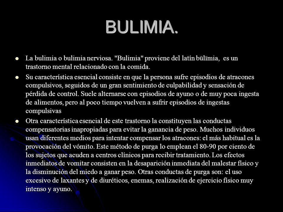 BULIMIA. La bulimia o bulimia nerviosa. Bulimia proviene del latín būlīmia, es un trastorno mental relacionado con la comida.