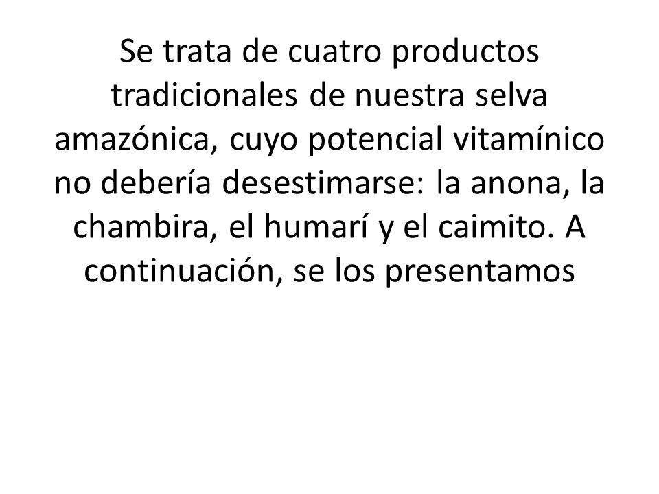 Se trata de cuatro productos tradicionales de nuestra selva amazónica, cuyo potencial vitamínico no debería desestimarse: la anona, la chambira, el humarí y el caimito.