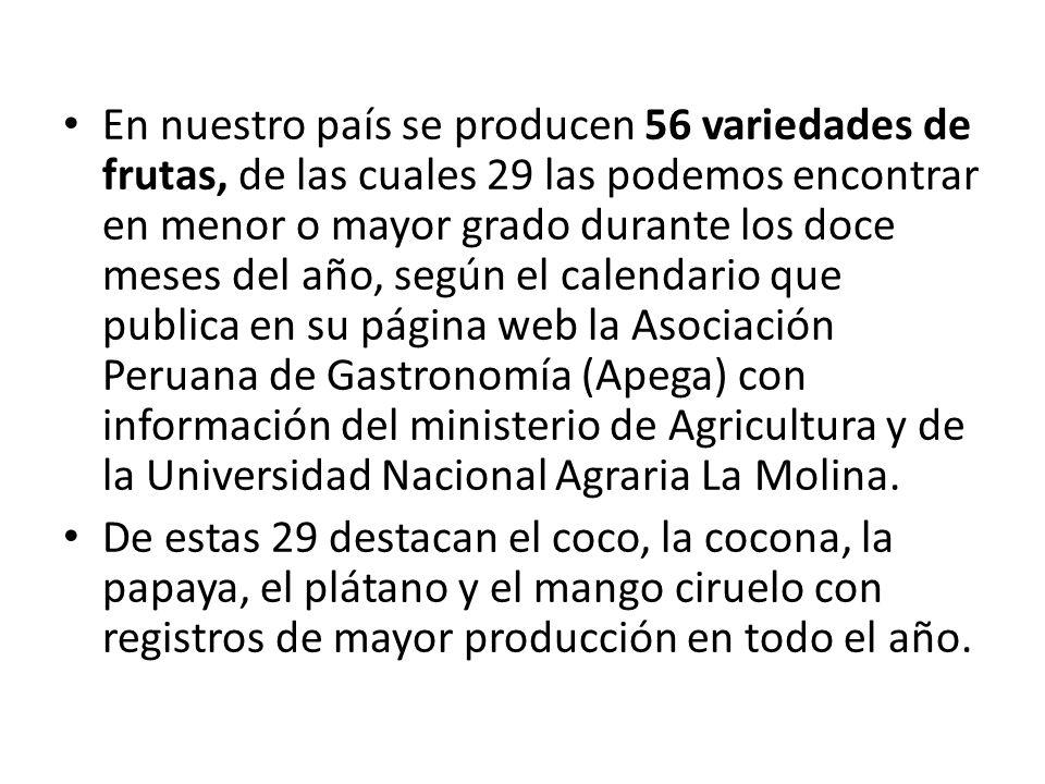 En nuestro país se producen 56 variedades de frutas, de las cuales 29 las podemos encontrar en menor o mayor grado durante los doce meses del año, según el calendario que publica en su página web la Asociación Peruana de Gastronomía (Apega) con información del ministerio de Agricultura y de la Universidad Nacional Agraria La Molina.