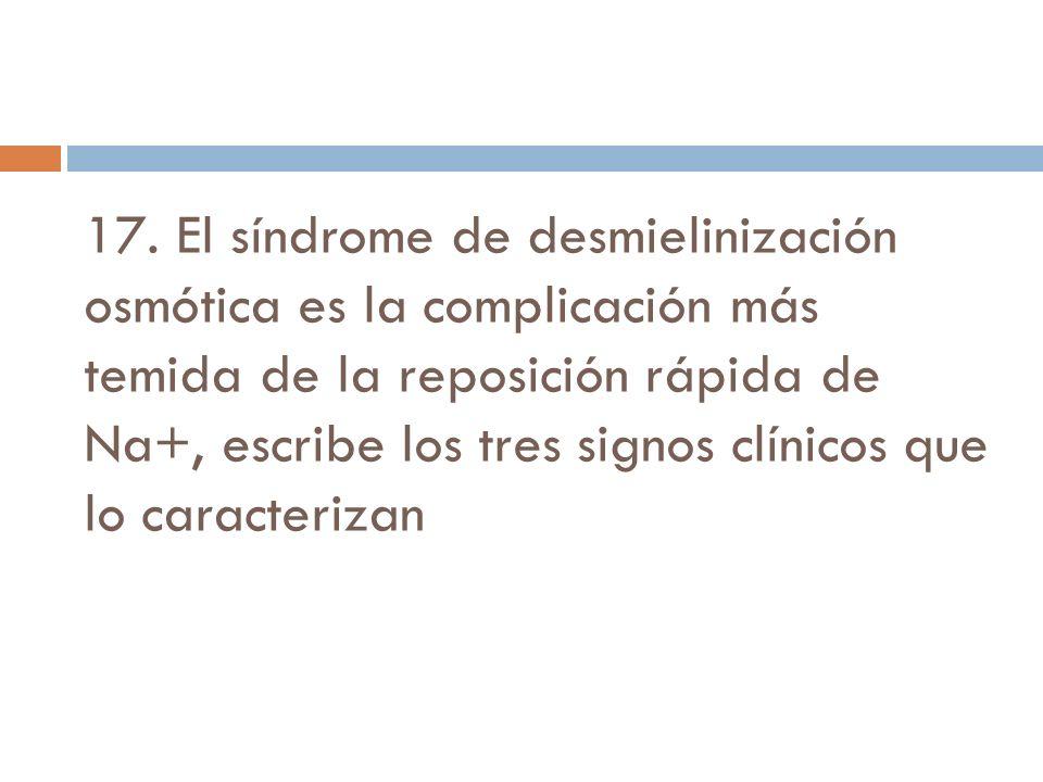 17. El síndrome de desmielinización osmótica es la complicación más temida de la reposición rápida de Na+, escribe los tres signos clínicos que lo caracterizan