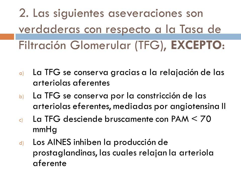 2. Las siguientes aseveraciones son verdaderas con respecto a la Tasa de Filtración Glomerular (TFG), EXCEPTO:
