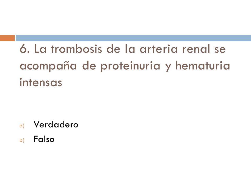 Verdadero Falso 6. La trombosis de la arteria renal se acompaña de proteinuria y hematuria intensas