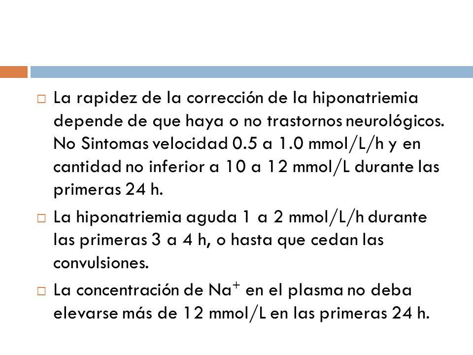 La rapidez de la corrección de la hiponatriemia depende de que haya o no trastornos neurológicos. No Sintomas velocidad 0.5 a 1.0 mmol/L/h y en cantidad no inferior a 10 a 12 mmol/L durante las primeras 24 h.
