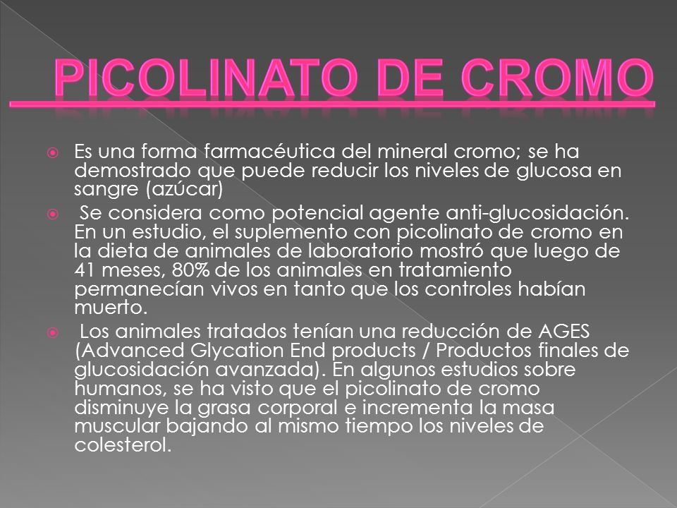 Picolinato de Cromo Es una forma farmacéutica del mineral cromo; se ha demostrado que puede reducir los niveles de glucosa en sangre (azúcar)