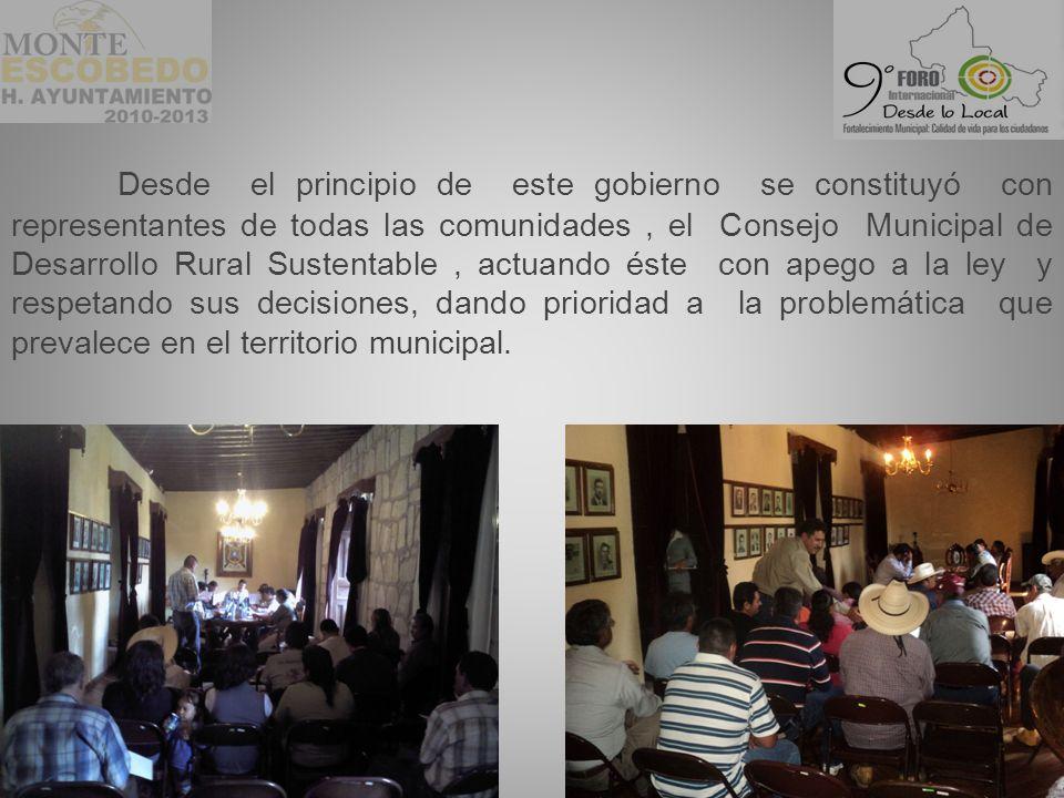 Desde el principio de este gobierno se constituyó con representantes de todas las comunidades , el Consejo Municipal de Desarrollo Rural Sustentable , actuando éste con apego a la ley y respetando sus decisiones, dando prioridad a la problemática que prevalece en el territorio municipal.