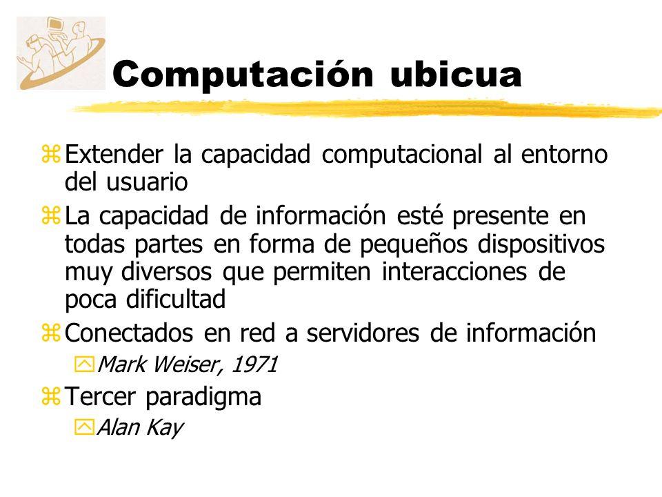 Computación ubicua Extender la capacidad computacional al entorno del usuario.