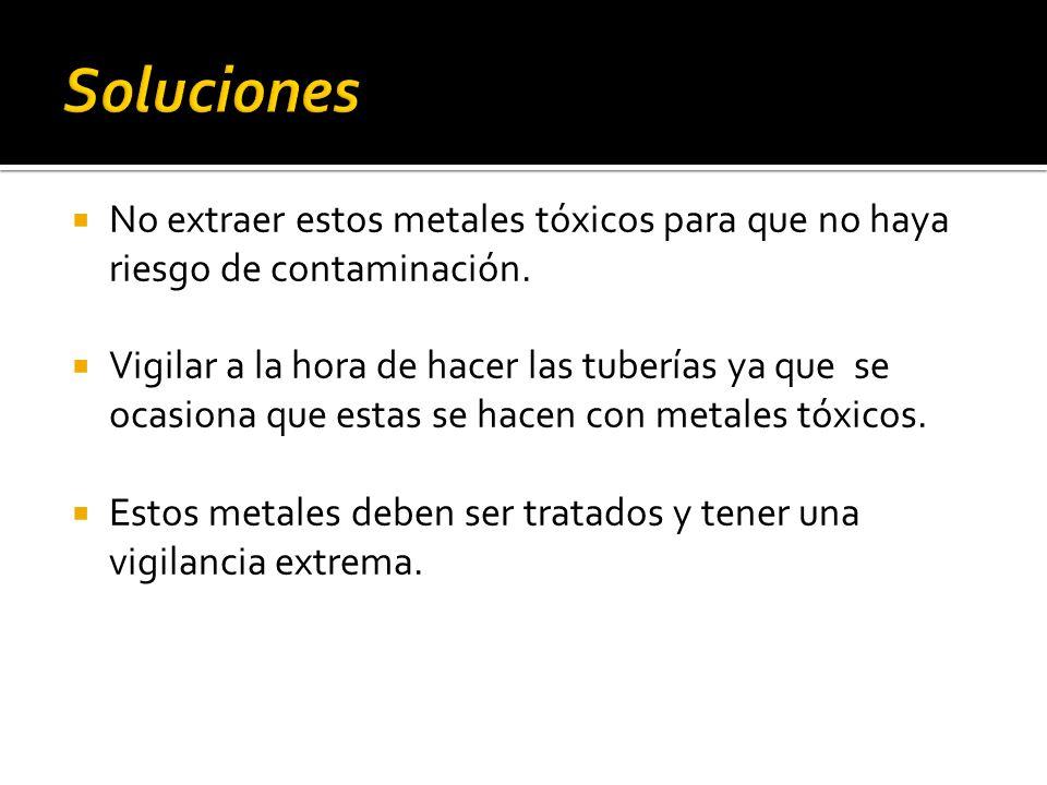 Soluciones No extraer estos metales tóxicos para que no haya riesgo de contaminación.