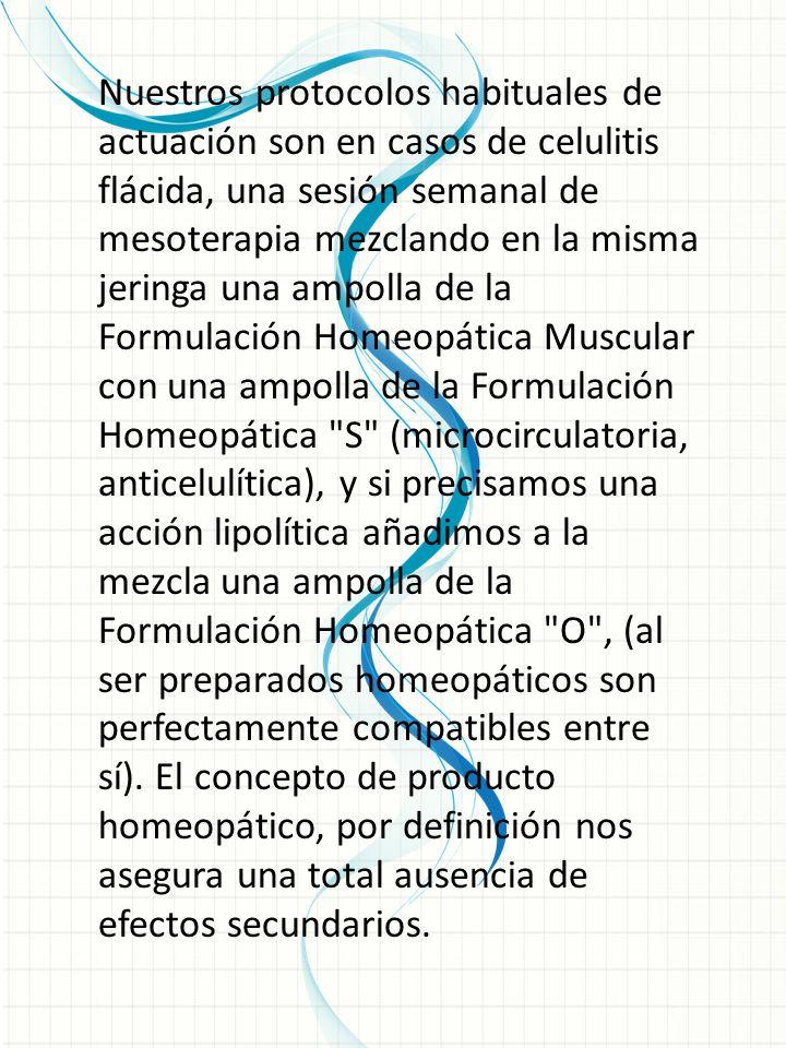 Nuestros protocolos habituales de actuación son en casos de celulitis flácida, una sesión semanal de mesoterapia mezclando en la misma jeringa una ampolla de la Formulación Homeopática Muscular con una ampolla de la Formulación Homeopática S (microcirculatoria, anticelulítica), y si precisamos una acción lipolítica añadimos a la mezcla una ampolla de la Formulación Homeopática O , (al ser preparados homeopáticos son perfectamente compatibles entre sí). El concepto de producto homeopático, por definición nos asegura una total ausencia de efectos secundarios.
