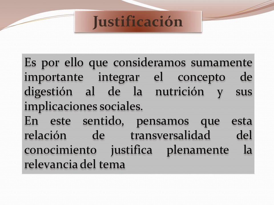 Justificación Es por ello que consideramos sumamente importante integrar el concepto de digestión al de la nutrición y sus implicaciones sociales.