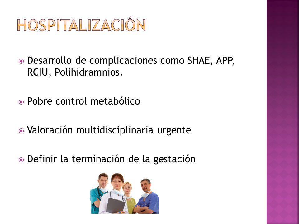 Hospitalización Desarrollo de complicaciones como SHAE, APP, RCIU, Polihidramnios. Pobre control metabólico.