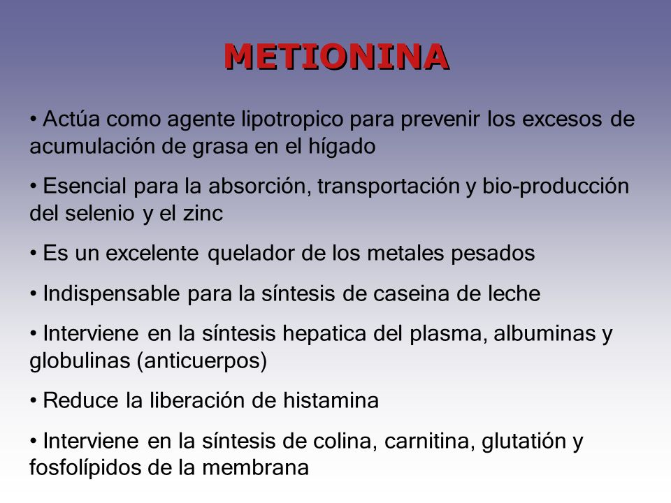METIONINA Actúa como agente lipotropico para prevenir los excesos de acumulación de grasa en el hígado.