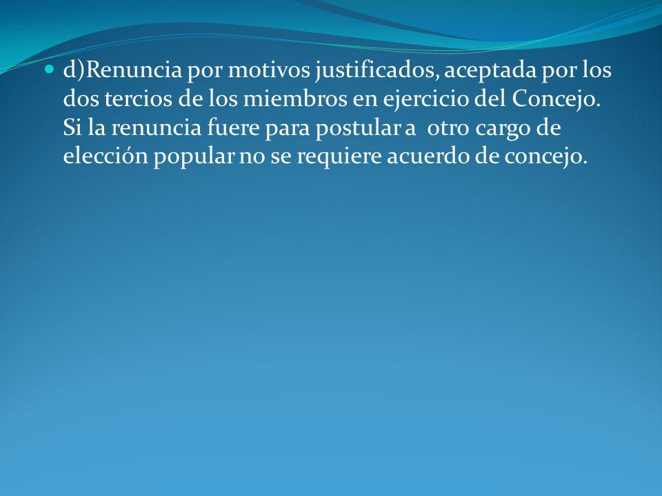 d)Renuncia por motivos justificados, aceptada por los dos tercios de los miembros en ejercicio del Concejo.
