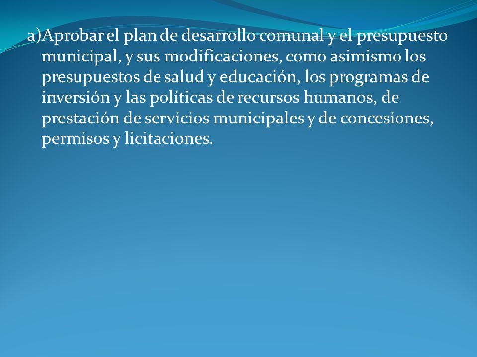a)Aprobar el plan de desarrollo comunal y el presupuesto municipal, y sus modificaciones, como asimismo los presupuestos de salud y educación, los programas de inversión y las políticas de recursos humanos, de prestación de servicios municipales y de concesiones, permisos y licitaciones.