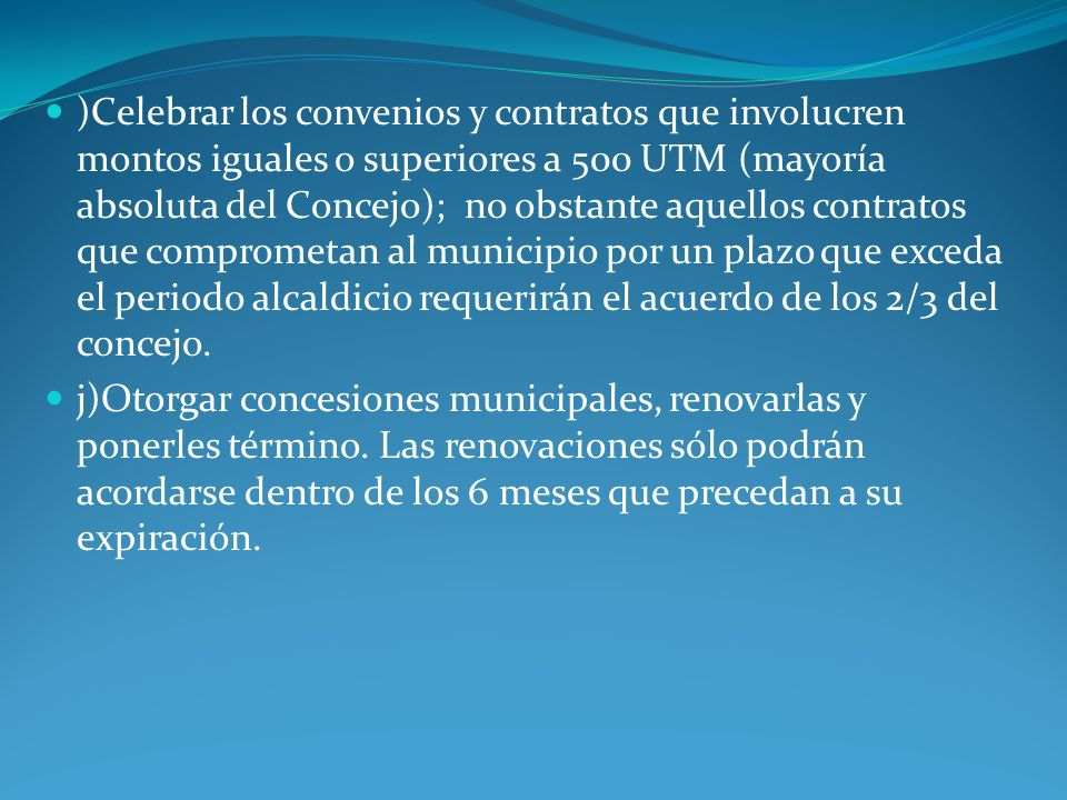 )Celebrar los convenios y contratos que involucren montos iguales o superiores a 500 UTM (mayoría absoluta del Concejo); no obstante aquellos contratos que comprometan al municipio por un plazo que exceda el periodo alcaldicio requerirán el acuerdo de los 2/3 del concejo.