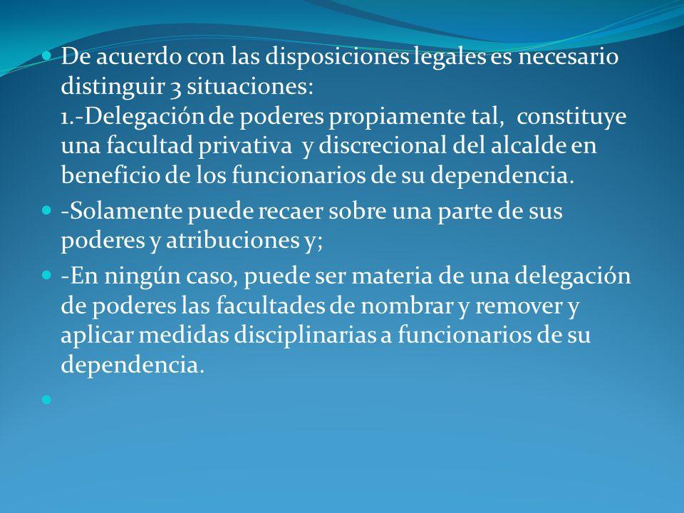 De acuerdo con las disposiciones legales es necesario distinguir 3 situaciones: 1.-Delegación de poderes propiamente tal, constituye una facultad privativa y discrecional del alcalde en beneficio de los funcionarios de su dependencia.
