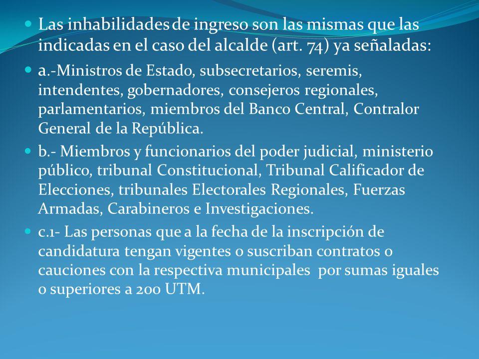 Las inhabilidades de ingreso son las mismas que las indicadas en el caso del alcalde (art. 74) ya señaladas: