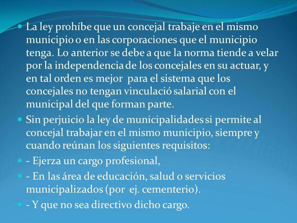 La ley prohíbe que un concejal trabaje en el mismo municipio o en las corporaciones que el municipio tenga. Lo anterior se debe a que la norma tiende a velar por la independencia de los concejales en su actuar, y en tal orden es mejor para el sistema que los concejales no tengan vinculació salarial con el municipal del que forman parte.