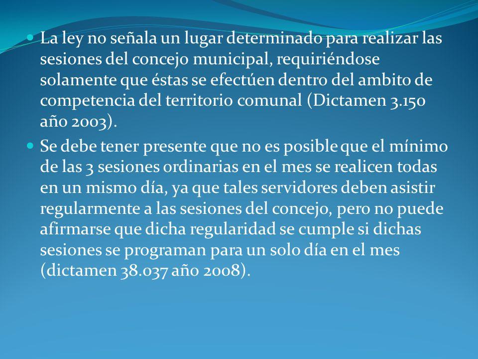 La ley no señala un lugar determinado para realizar las sesiones del concejo municipal, requiriéndose solamente que éstas se efectúen dentro del ambito de competencia del territorio comunal (Dictamen 3.150 año 2003).