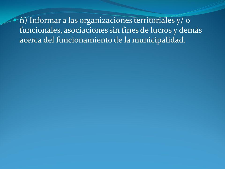 ñ) Informar a las organizaciones territoriales y/ o funcionales, asociaciones sin fines de lucros y demás acerca del funcionamiento de la municipalidad.