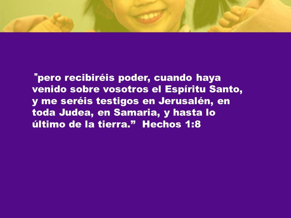 pero recibiréis poder, cuando haya venido sobre vosotros el Espíritu Santo, y me seréis testigos en Jerusalén, en toda Judea, en Samaria, y hasta lo último de la tierra. Hechos 1:8