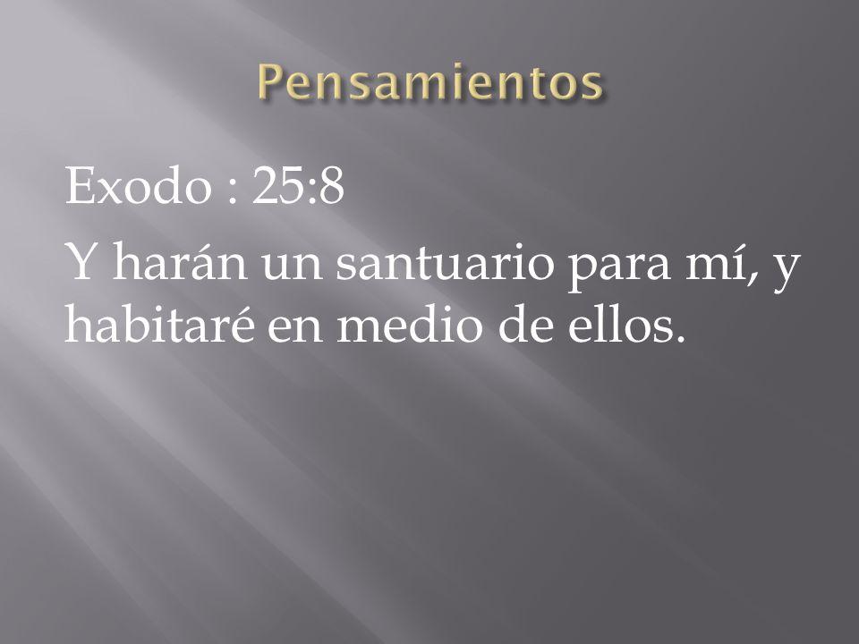 Pensamientos Exodo : 25:8 Y harán un santuario para mí, y habitaré en medio de ellos.