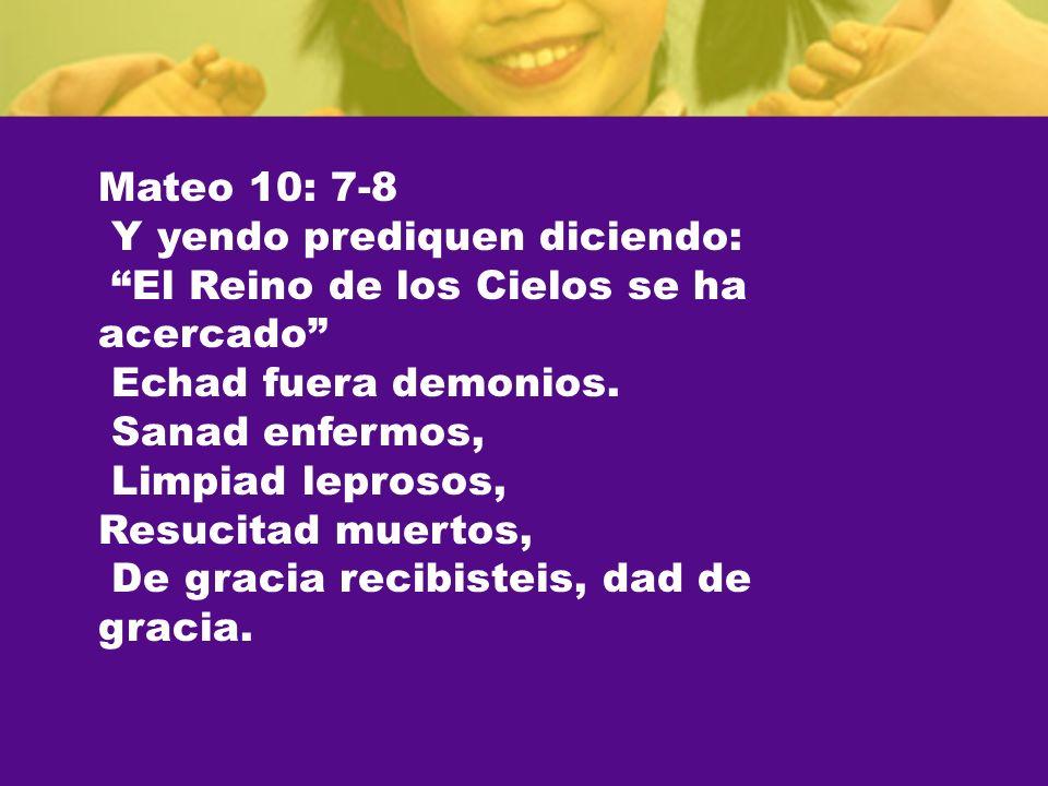 Mateo 10: 7-8 Y yendo prediquen diciendo: El Reino de los Cielos se ha acercado Echad fuera demonios.