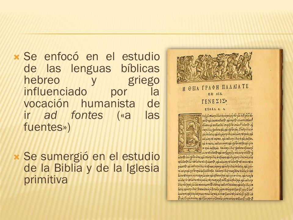 Se enfocó en el estudio de las lenguas bíblicas hebreo y griego influenciado por la vocación humanista de ir ad fontes («a las fuentes»)
