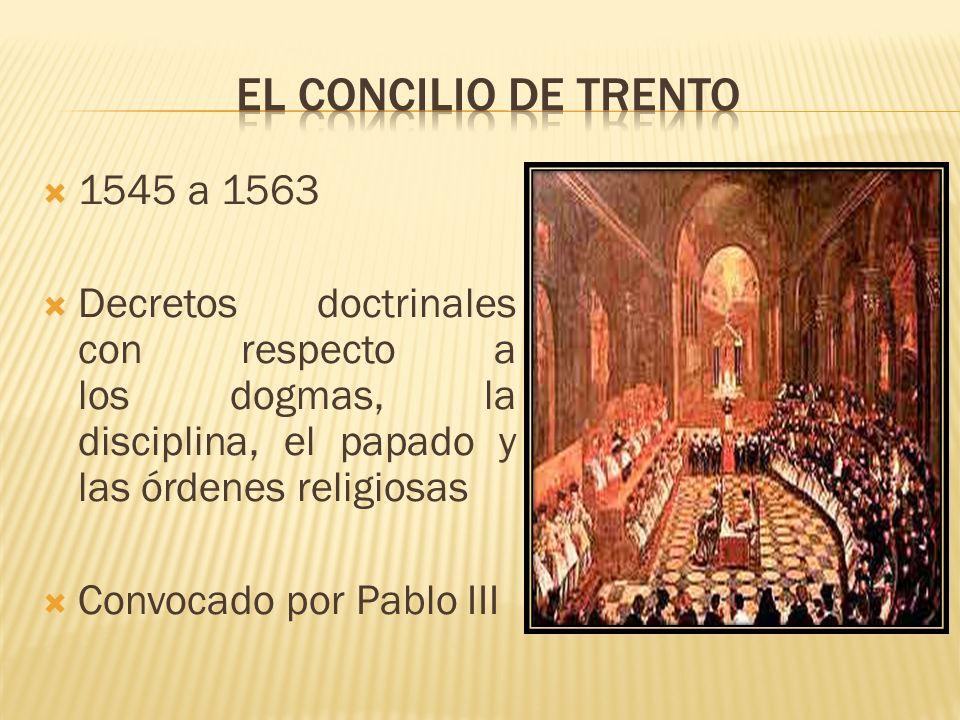 El Concilio de Trento 1545 a 1563. Decretos doctrinales con respecto a los dogmas, la disciplina, el papado y las órdenes religiosas.
