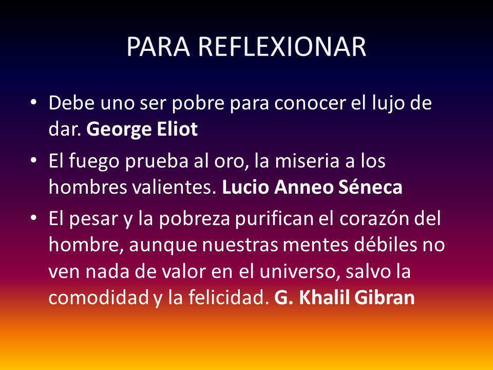 PARA REFLEXIONAR Debe uno ser pobre para conocer el lujo de dar. George Eliot.