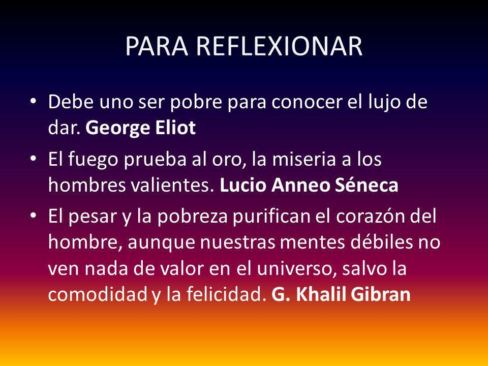 PARA REFLEXIONARDebe uno ser pobre para conocer el lujo de dar. George Eliot.
