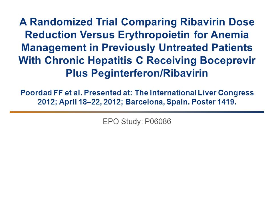 A Randomized Trial Comparing Ribavirin Dose Reduction Versus Erythropoietin for Anemia Management in Previously Untreated Patients With Chronic Hepatitis C Receiving Boceprevir Plus Peginterferon/Ribavirin Poordad FF et al. Presented at: The International Liver Congress 2012; April 18–22, 2012; Barcelona, Spain. Poster 1419.