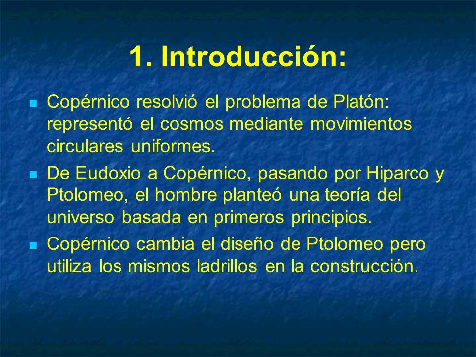 1. Introducción: Copérnico resolvió el problema de Platón: representó el cosmos mediante movimientos circulares uniformes.