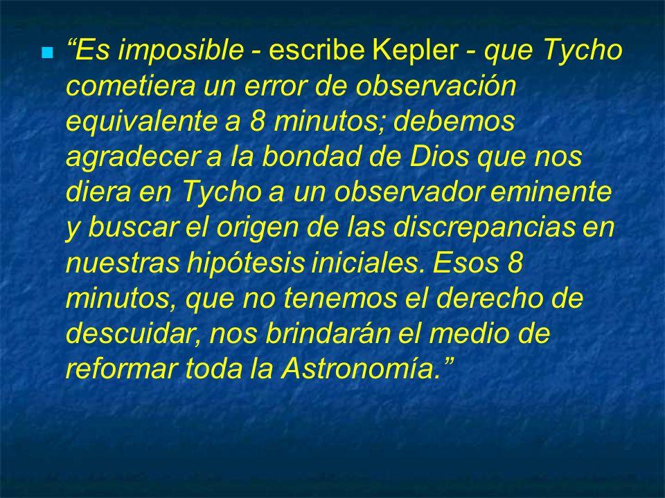 Es imposible - escribe Kepler - que Tycho cometiera un error de observación equivalente a 8 minutos; debemos agradecer a la bondad de Dios que nos diera en Tycho a un observador eminente y buscar el origen de las discrepancias en nuestras hipótesis iniciales.