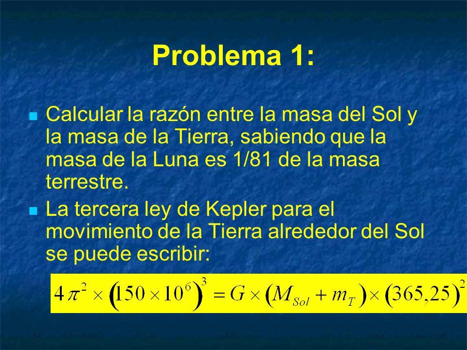 Problema 1: Calcular la razón entre la masa del Sol y la masa de la Tierra, sabiendo que la masa de la Luna es 1/81 de la masa terrestre.