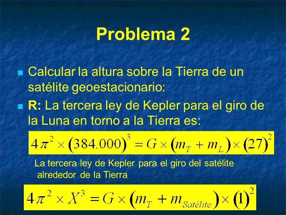 Problema 2 Calcular la altura sobre la Tierra de un satélite geoestacionario: