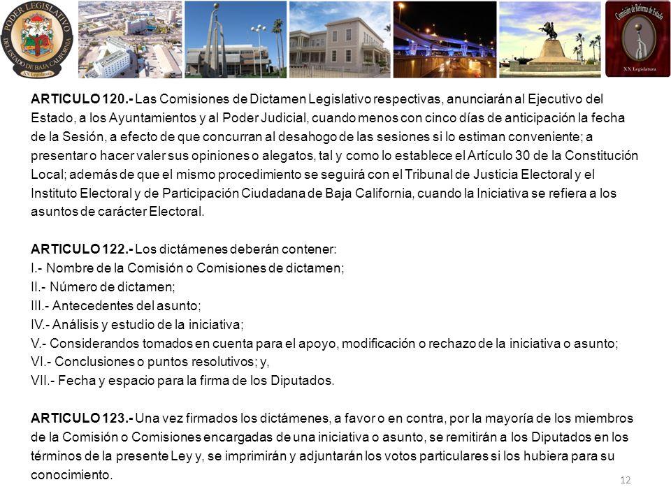 ARTICULO 120.- Las Comisiones de Dictamen Legislativo respectivas, anunciarán al Ejecutivo del Estado, a los Ayuntamientos y al Poder Judicial, cuando menos con cinco días de anticipación la fecha de la Sesión, a efecto de que concurran al desahogo de las sesiones si lo estiman conveniente; a presentar o hacer valer sus opiniones o alegatos, tal y como lo establece el Artículo 30 de la Constitución Local; además de que el mismo procedimiento se seguirá con el Tribunal de Justicia Electoral y el Instituto Electoral y de Participación Ciudadana de Baja California, cuando la Iniciativa se refiera a los asuntos de carácter Electoral.